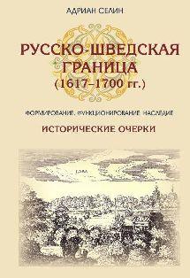 Русско-шведская граница (1617–1700 гг.) Формирование, функционирование, наследие. Исторические очерки
